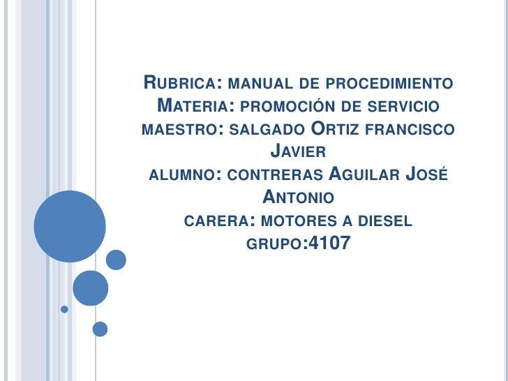 RUBRICA: MANUAL DE PROCEDIMIENTO  MATERIA: PROMOCIÓN DE SERVICIOMAESTRO: SALGADO ORTIZ FRANCISCO              JAVIER ALUMN...