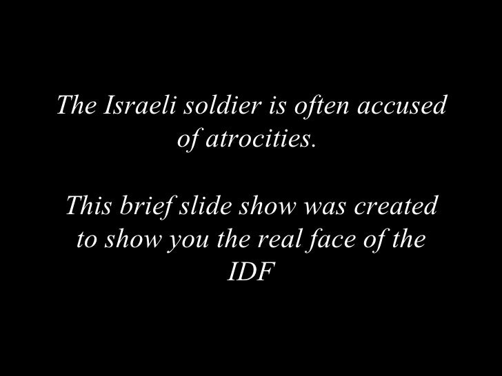 The Israeli soldier is often accused of atrocities.  This brief slide show was created to show you the real face of the IDF