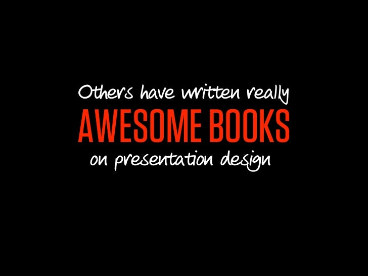 Others have written reallyAWESOME BOOKS on presentation design