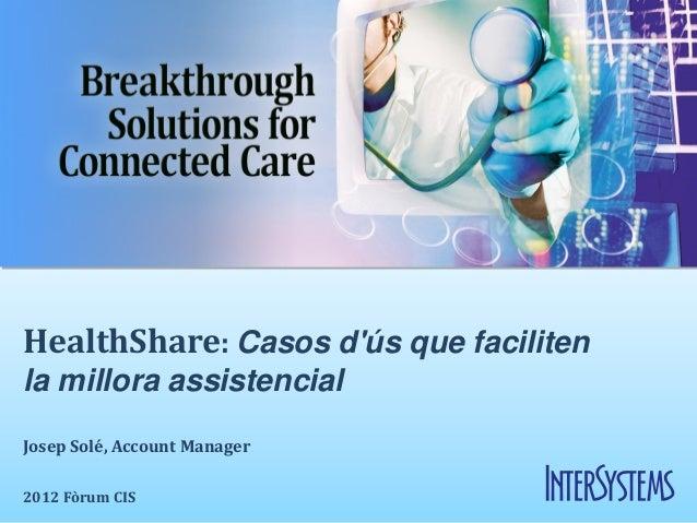 HealthShare: Casos dús que facilitenla millora assistencialJosep Solé, Account Manager2012 Fòrum CIS