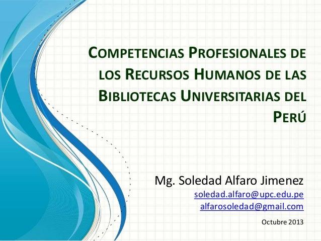 COMPETENCIAS PROFESIONALES DE LOS RECURSOS HUMANOS DE LAS BIBLIOTECAS UNIVERSITARIAS DEL PERÚ  Mg. Soledad Alfaro Jimenez ...