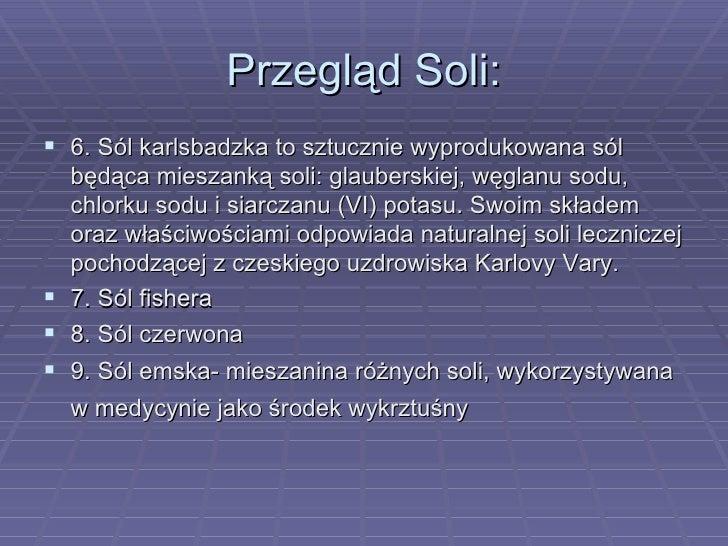 Przegląd Soli: <ul><li>6. Sól karlsbadzka to sztucznie wyprodukowana sól będąca mieszanką soli: glauberskiej, węglanu sodu...