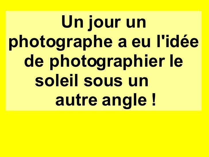 Un jour un photographe a eu l'idée de photographier le soleil sous un  autre angle !