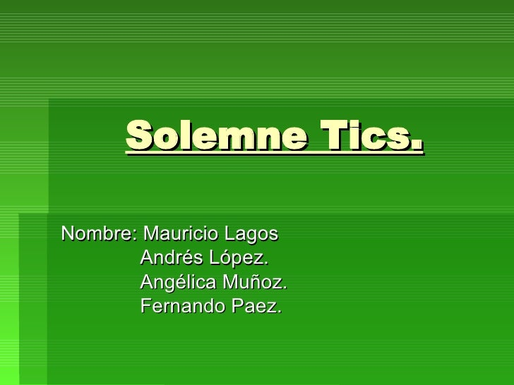 Solemne Tics. Nombre: Mauricio Lagos   Andrés López.   Angélica Muñoz.   Fernando Paez.