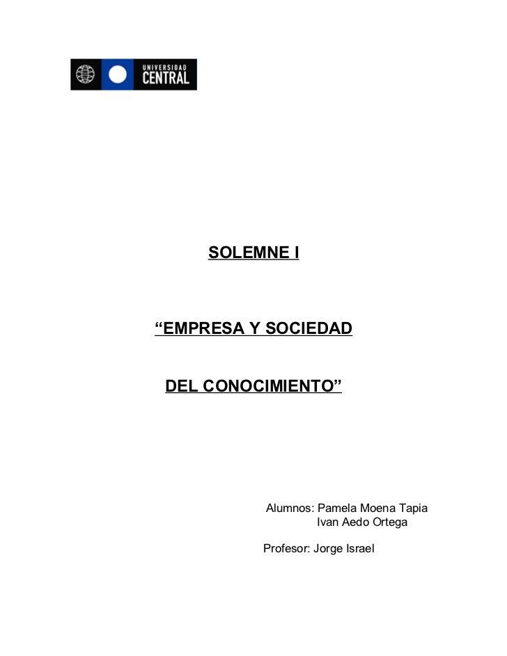 """SOLEMNE I""""EMPRESA Y SOCIEDAD DEL CONOCIMIENTO""""          Alumnos: Pamela Moena Tapia                   Ivan Aedo Ortega    ..."""