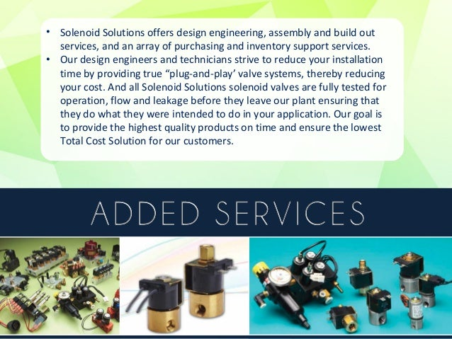 • Solenoid Solutions, Inc. was formed in 2006, built on an accumulated  45 years of expert solenoid valve design and manuf...