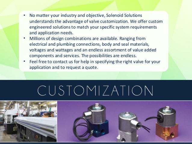 • Solenoid valve design matches the orifice, coil, and port, body and seal  materials, body design, valve type and many ot...