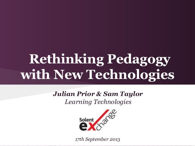 Rethinking Pedagogy with New Technologies Julian Prior & Sam Taylor Learning Technologies 17th September 2013