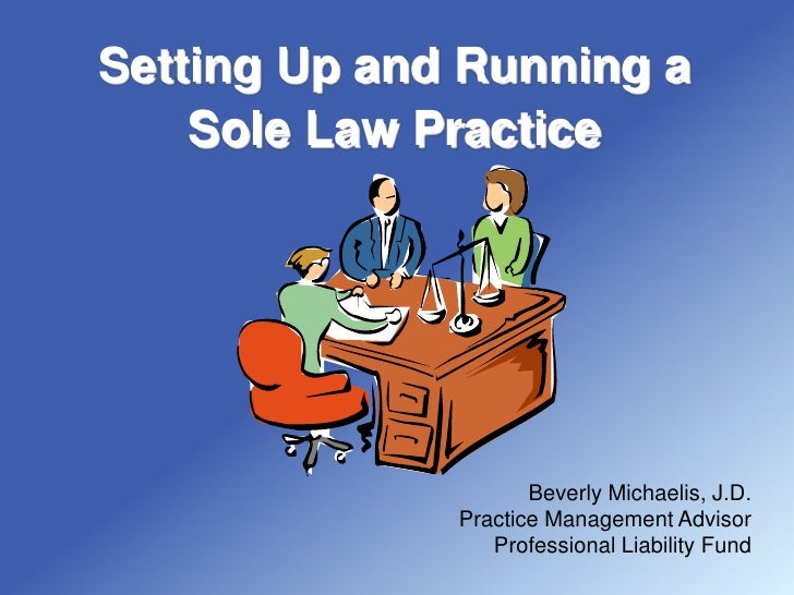 Setting Up and Running a     Sole Law Practice                          Beverly Michaelis, J.D.               Practice Man...