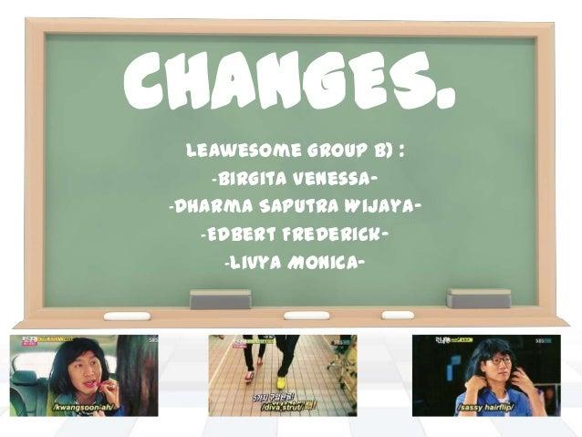 CHANGES. LeAwesome Group B) : -Birgita Venessa- -Dharma Saputra Wijaya- -Edbert Frederick- -Livya Monica-