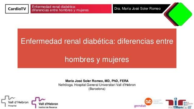 Enfermedad renal diabética: diferencias entre hombres y mujeres Dra. María José Soler Romeo Enfermedad renal diabética: di...