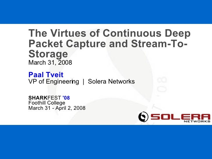 SHARKFEST '08  |  Foothill College  |  March 31 - April 2, 2008 The Virtues of Continuous Deep Packet Capture and Stream-T...