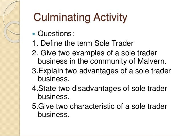 sole trader or sole proprietorship in business commerce essay A sole proprietorship is unincorporated businesses owned by one person and fully conducts the business itself it is the easiest and used individual assets and properties to form the business the capital required by a sole proprietorship to form business is totally arranged by the sole proprietor.