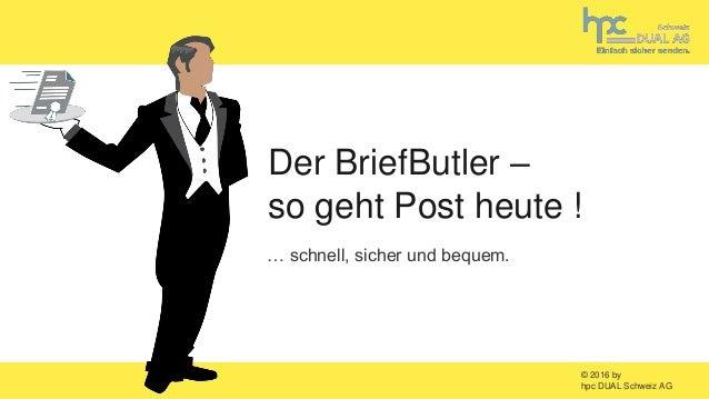© 2016 by hpc DUAL Schweiz AG … schnell, sicher und bequem. Der BriefButler – so geht Post heute !