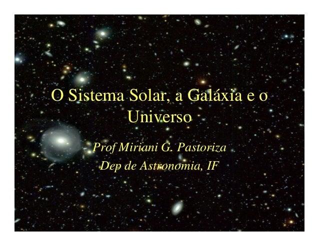 O Sistema Solar, a Galáxia e o  Universo  Prof Miriani G. Pastoriza  Dep de Astronomia, IF