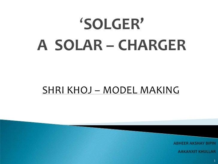'SOLGER'A SOLAR – CHARGERSHRI KHOJ – MODEL MAKING                           1
