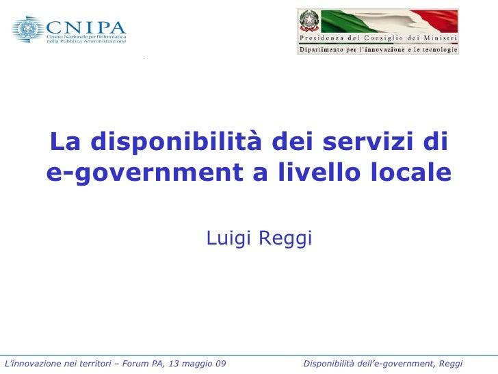 La disponibilità dei servizi di e-government a livello locale Luigi Reggi L'innovazione nei territori – Forum PA, 13 maggi...
