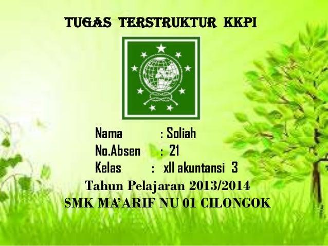TUGAS TERSTRUKTUR KKPI  Nama : Soliah No.Absen : 21 Kelas : xll akuntansi 3 Tahun Pelajaran 2013/2014 SMK MA'ARIF NU 01 CI...