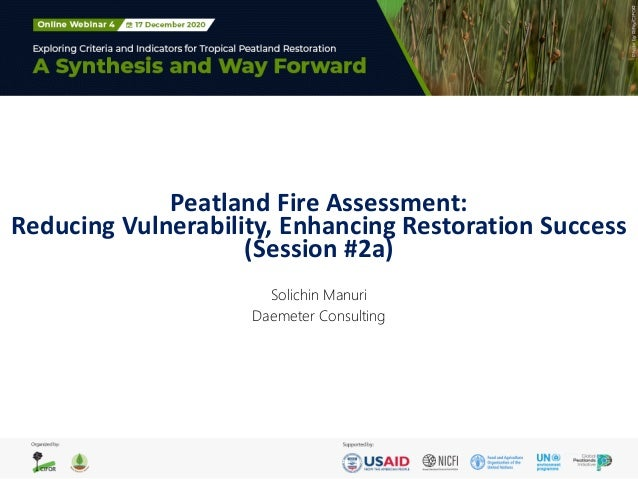 Peatland Fire Assessment: Reducing Vulnerability, Enhancing Restoration Success (Session #2a) Solichin Manuri Daemeter Con...