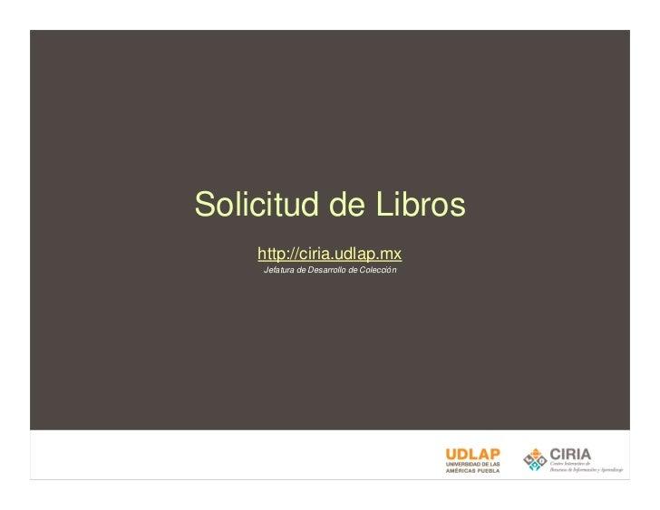 Solicitud de Libros     http://ciria.udlap.mx     Jefatura de Desarrollo de Colección