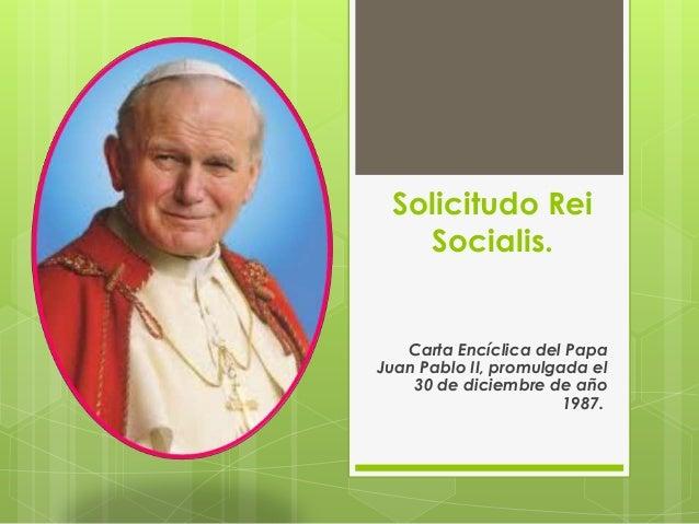 Solicitudo Rei Socialis.  Carta Encíclica del Papa Juan Pablo II, promulgada el 30 de diciembre de año 1987.