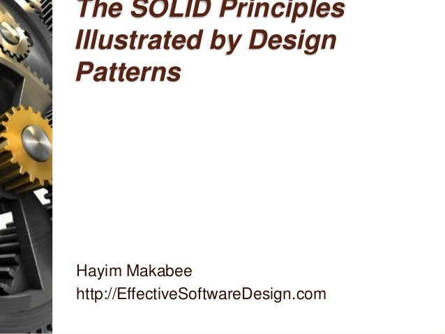 The SOLID Principles Illustrated by Design Patterns Hayim Makabee http://EffectiveSoftwareDesign.com