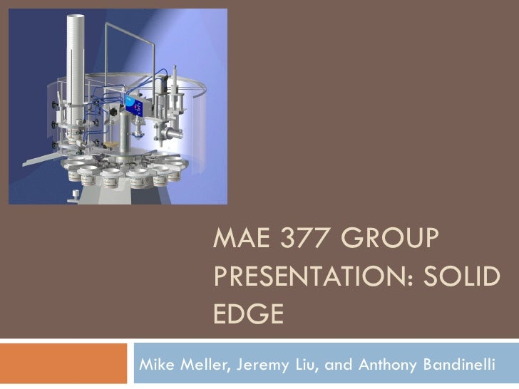MAE 377 GROUP PRESENTATION: SOLID EDGE Mike Meller, Jeremy Liu, and Anthony Bandinelli