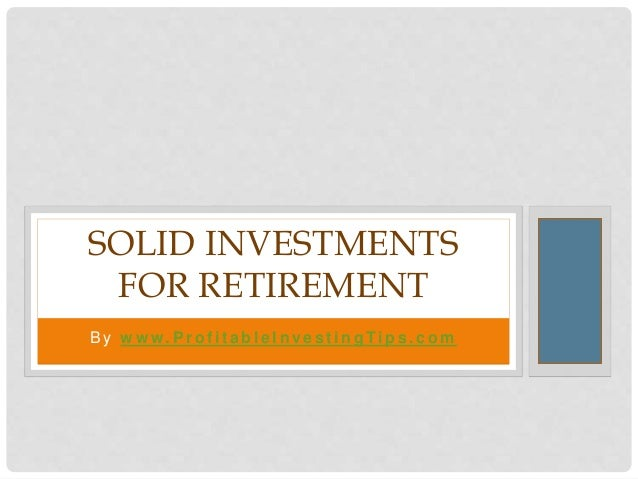 B y w w w. P r o f i t a b l e I n ve s t i n g Ti p s . c o m SOLID INVESTMENTS FOR RETIREMENT