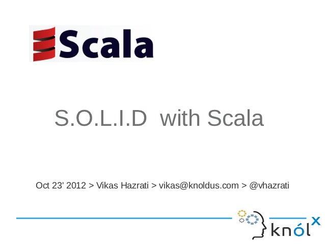 S.O.L.I.D with ScalaOct 23 2012 > Vikas Hazrati > vikas@knoldus.com > @vhazrati