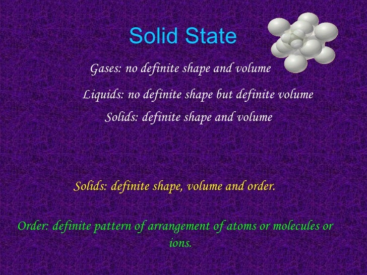 Solid State Gases: no definite shape and volume Solids: definite shape, volume and order. Order: definite pattern of arran...