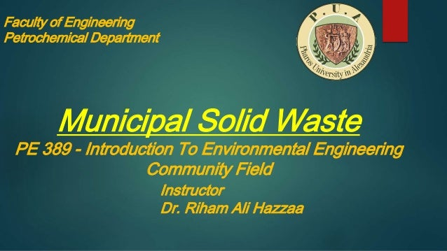 Faculty of Engineering Petrochemical Department Municipal Solid Waste PE 389 - Introduction To Environmental Engineering C...