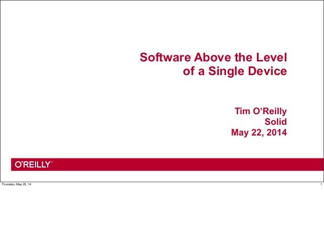 Software Above the Level of a Single Device Tim O'Reilly Solid May 22, 2014 1Thursday, May 22, 14