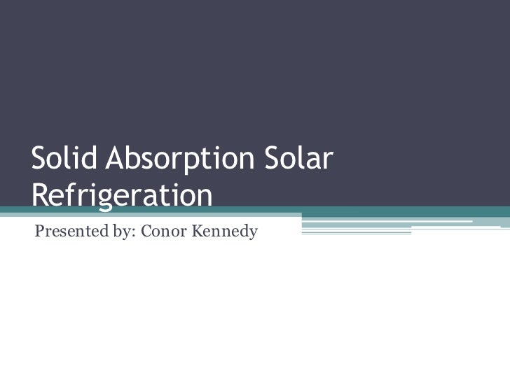 Solid Absorption Solar Refrigeration<br />Presented by: Conor Kennedy<br />