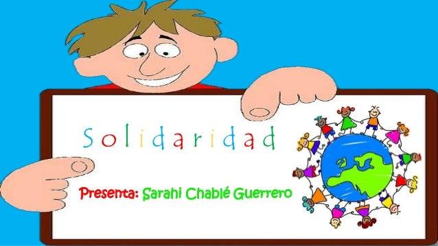 S o l i d a r i d a d Presenta: Sarahi Chablé Guerrero