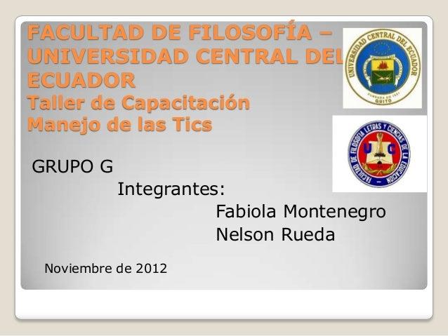 FACULTAD DE FILOSOFÍA –UNIVERSIDAD CENTRAL DELECUADORTaller de CapacitaciónManejo de las TicsGRUPO G           Integrantes...