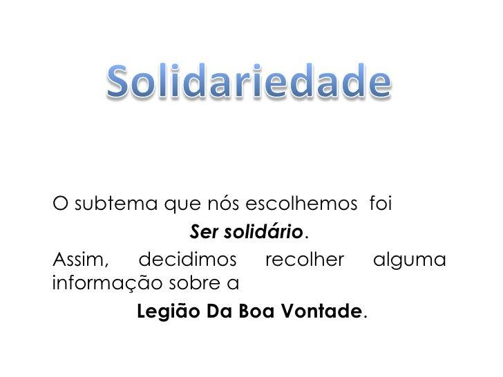 Solidariedade<br />O subtema que nós escolhemos  foi<br />Ser solidário.<br />Assim, decidimos recolher alguma informação ...