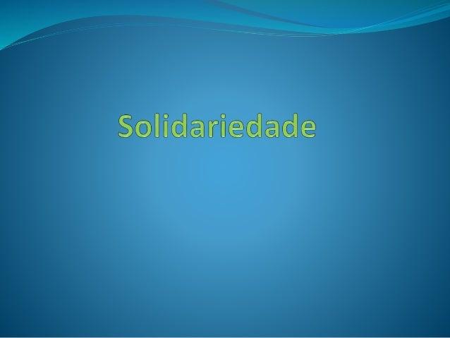SOLIDARIEDADE  O que é solidariedade:  A solidariedade é um dos mais bonitos valores humanos, porque não só ajuda a outr...