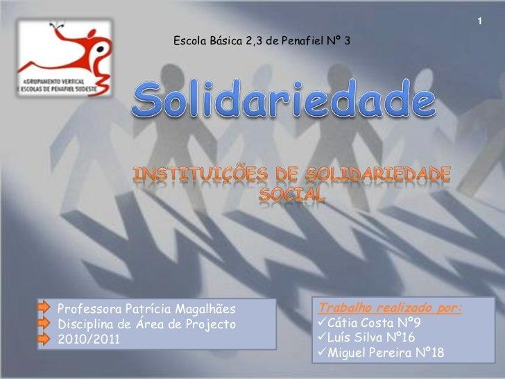 1<br />Solidariedade<br />Escola Básica 2,3 de Penafiel Nº 3<br />Instituições de Solidariedade Social<br />Trabalho reali...