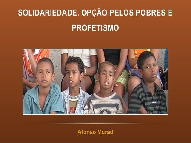 SOLIDARIEDADE, OPÇÃO PELOS POBRES E            PROFETISMO             Afonso Murad