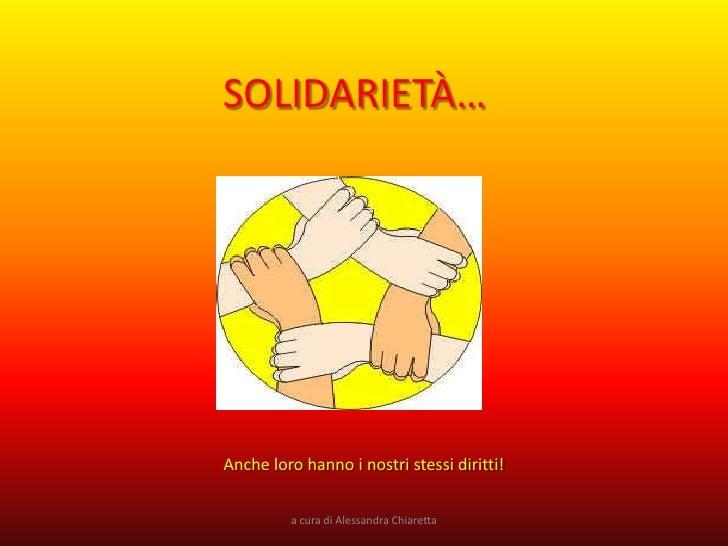 SOLIDARIETÀ…     Anche loro hanno i nostri stessi diritti!            a cura di Alessandra Chiaretta