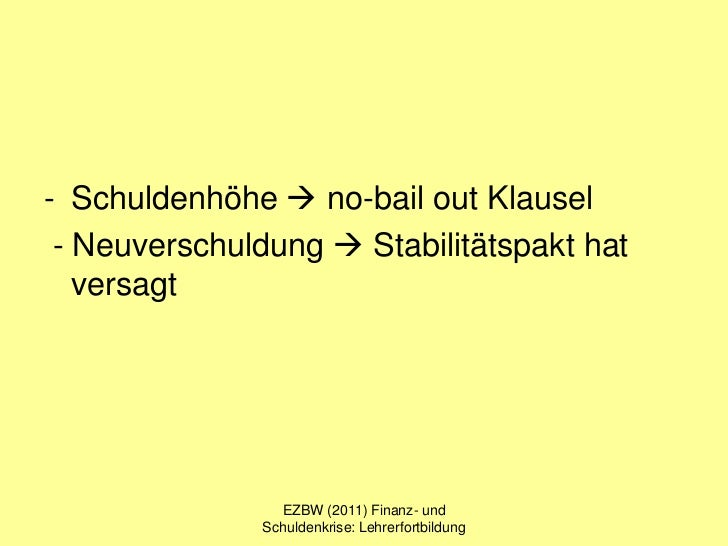 - Schuldenhöhe  no-bail out Klausel - Neuverschuldung  Stabilitätspakt hat   versagt                EZBW (2011) Finanz- ...