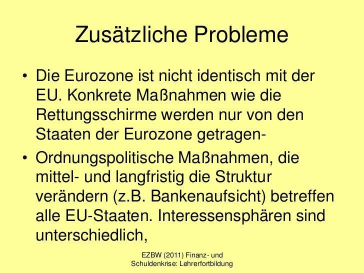Zusätzliche Probleme• Die Eurozone ist nicht identisch mit der  EU. Konkrete Maßnahmen wie die  Rettungsschirme werden nur...
