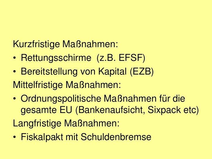 Kurzfristige Maßnahmen:• Rettungsschirme (z.B. EFSF)• Bereitstellung von Kapital (EZB)Mittelfristige Maßnahmen:• Ordnungsp...