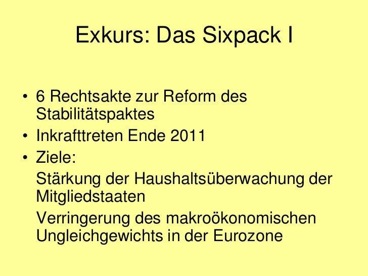 Exkurs: Das Sixpack I• 6 Rechtsakte zur Reform des  Stabilitätspaktes• Inkrafttreten Ende 2011• Ziele:  Stärkung der Haush...