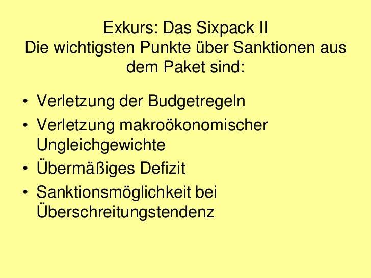 Exkurs: Das Sixpack IIDie wichtigsten Punkte über Sanktionen aus              dem Paket sind:• Verletzung der Budgetregeln...