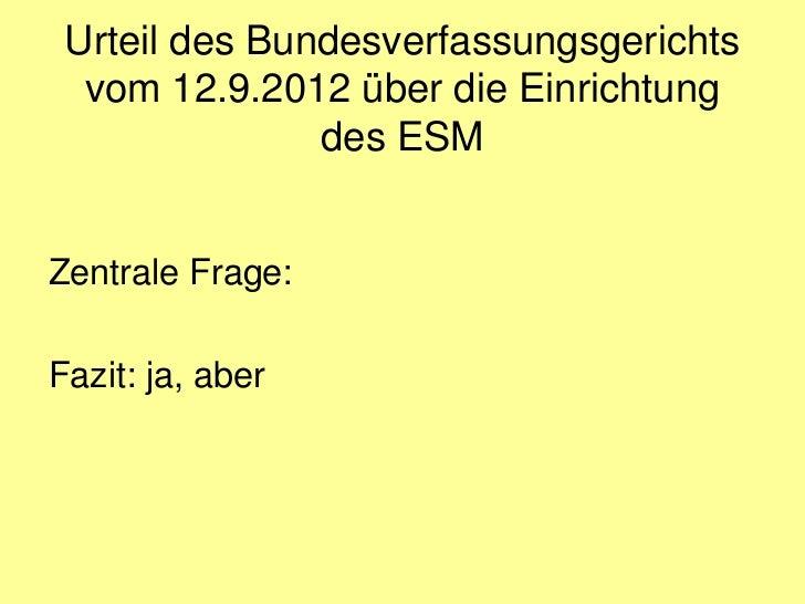 Urteil des Bundesverfassungsgerichts  vom 12.9.2012 über die Einrichtung               des ESMZentrale Frage:Fazit: ja, aber