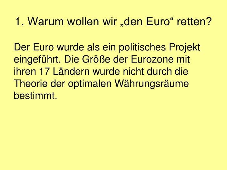 """1. Warum wollen wir """"den Euro"""" retten?Der Euro wurde als ein politisches Projekteingeführt. Die Größe der Eurozone mitihre..."""