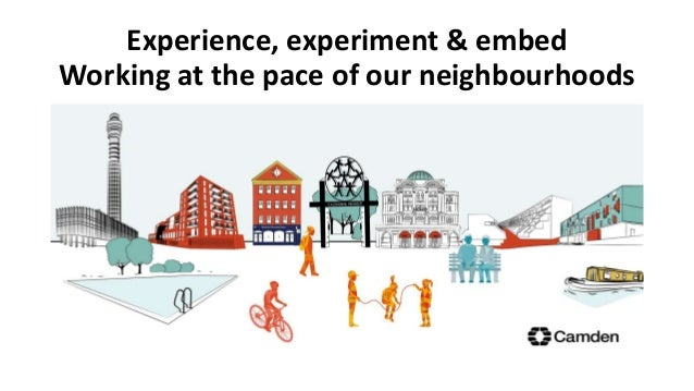 Experience, experiment & embed Working at the pace of our neighbourhoods