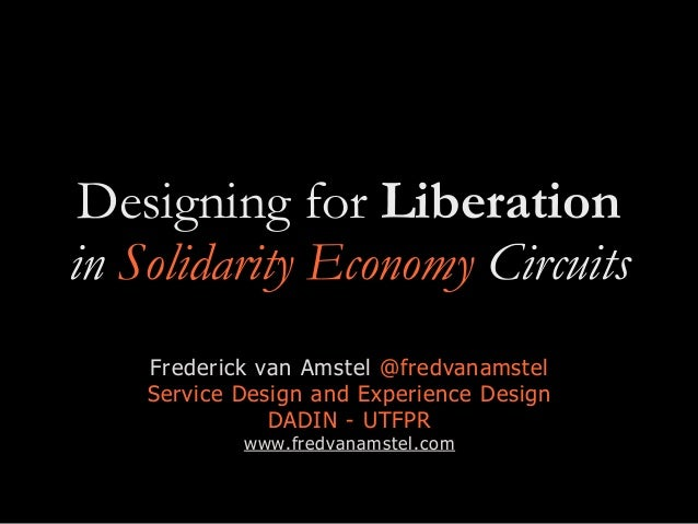 Designing for Liberation in Solidarity Economy Circuits Frederick van Amstel @fredvanamstel Service Design and Experience ...