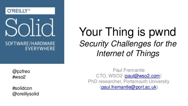 Your Thing is pwnd Security Challenges for the Internet of Things Paul Fremantle CTO, WSO2 (paul@wso2.com) PhD researcher,...